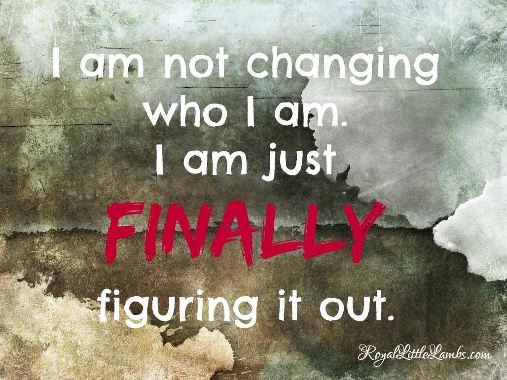 I am not changing who I am. I am just finally figuring it out.